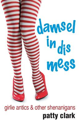 Damsel in Dis Mess: Girlie Antics and Other Shenanigans Cover Image