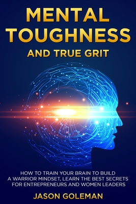 Mental Toughness and true grit: How to train your brain to build a warrior mindset, learn the best secrets for entrepreneurs and women leaders Cover Image