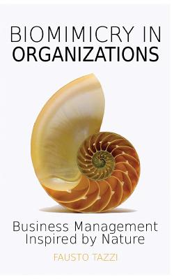 Biomimicry in Organizations: Business management inspired by nature: How to be inspired from nature to find new efficient, effective and sustainabl Cover Image