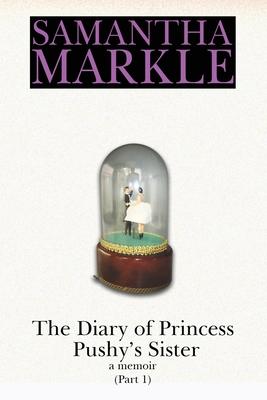 The Diary of Princess Pushy's Sister: A Memoir Part 1 Cover Image