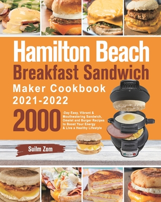 Hamilton Beach Breakfast Sandwich Maker Cookbook 2021-2022: 2000-Day Easy, Vibrant & Mouthwatering Sandwich, Omelet and Burger Recipes to Boost Your E Cover Image