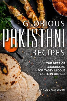 Glorious Pakistani Recipes: The Best of Cookbooks for Tasty Middle Eastern Dishes! Cover Image