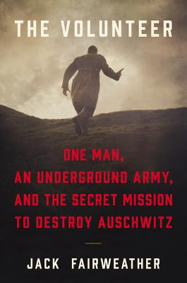 The Volunteer: One Man, an Underground Army, and the Secret Mission to Destroy Auschwitz Cover Image