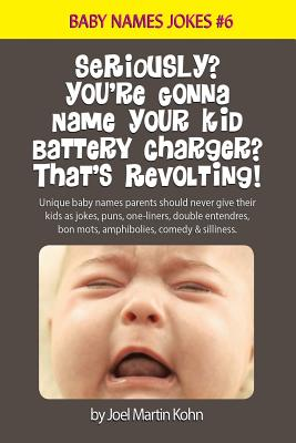 Seriously? You're Gonna Name Your Kid Battery Charger? That's Revolting!: Unique baby names parents should never give their kids as jokes, puns, one l Cover Image