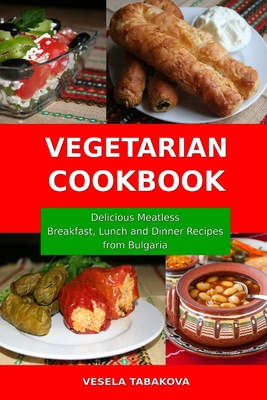 Vegetarian Cookbook: Delicious Meatless Breakfast, Lunch and Dinner Recipes from Bulgaria: Family-Friendly Vegetarian Meals Cover Image