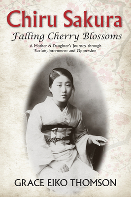 Chiru Sakura: Falling Cherry Blossoms: A Mother & Daughter's Journey through Racism, Internment and Oppression