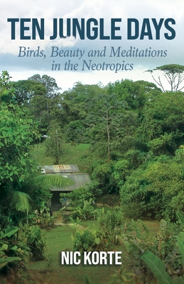 Ten Jungle Days: Birds, Beauty and Meditations in the Neotropics Cover Image