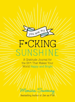 You Are My F*cking Sunshine: A Gratitude Journal for the Sh*t That Makes Your World Happy and Bright (Zen as F*ck Journals) Cover Image