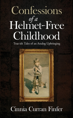 Confessions of a Helmet-Free Childhood: True-ish Tales of an Analog Upbringing Cover Image
