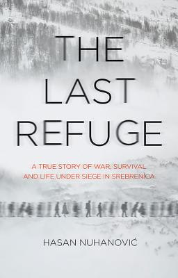 The Last Refuge: A True Story of War, Survival and Life Under Siege in Srebrenica Cover Image