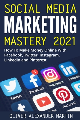 Social Media Marketing Mastery 2021: How to Win on the Web and Make Money Online with Facebook, Instagram, YouTube, Twitter, LinkedIn and Pinterest Cover Image
