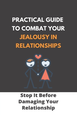 Practical Guide To Combat Your Jealousy In Relationships: Stop It Before Damaging Your Relationship: Jealousy In Relationship Book Cover Image
