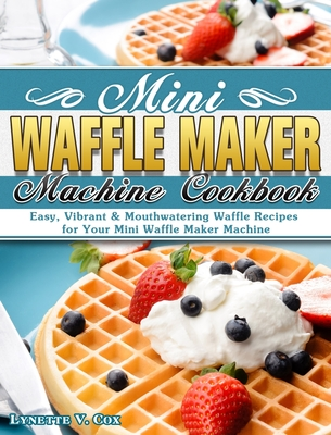 Mini Waffle Maker Machine Cookbook: Easy, Vibrant & Mouthwatering Waffle Recipes for Your Mini Waffle Maker Machine Cover Image