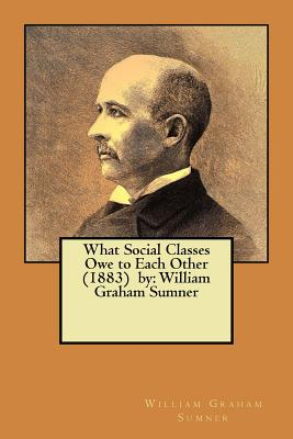 What Social Classes Owe to Each Other (1883) by: William Graham Sumner Cover Image