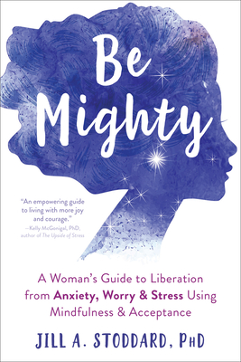 Be Mighty: A Woman's Guide to Liberation from Anxiety, Worry, and Stress Using Mindfulness and Acceptance Cover Image