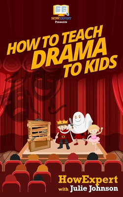 How To Teach Drama To Kids: Your Step-By-Step Guide To Teaching Drama To Kids Cover Image