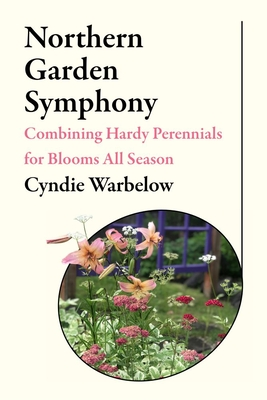 Northern Garden Symphony: Combining Hardy Perennials for Blooms All Season Cover Image