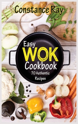 Easy Wok Cookbook: 70 Authentic Recipes for Stir-frying, Dim Sum, Steaming, and Other Restaurant Food Favorites. For beginners and advanc Cover Image