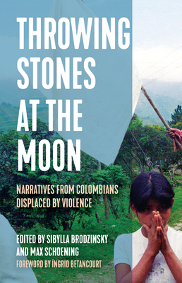Throwing Stones at the Moon: Narratives from Colombians Displaced by Violence (Voice of Witness) Cover Image