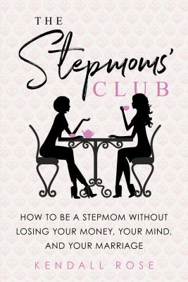 The Stepmoms' Club: How to Be a Stepmom Without Losing Your Money, Your Mind, and Your Marriage Cover Image