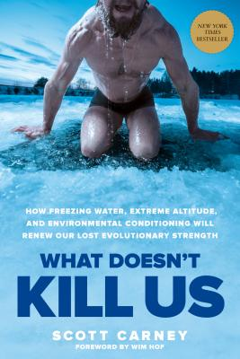 What Doesn't Kill Us: How Freezing Water, Extreme Altitude, and Environmental Conditioning Will Renew Our Lost Evolutionary Strength Cover Image