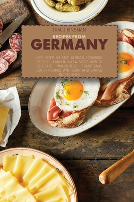 Recipes from Germany: Easy Step by Step German Cookbook Recipes. Learn in a few steps how to Recreate Wonderful Traditional Dutch Recipes wi Cover Image