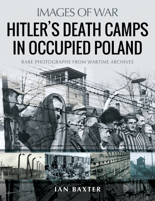 Hitler's Death Camps in Occupied Poland: Rare Photographs from Wartime Archives (Images of War) Cover Image