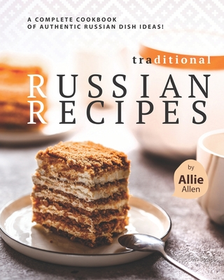 Traditional Russian Recipes: A Complete Cookbook of Authentic Russian Dish Ideas! Cover Image