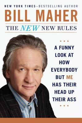 The New New Rules: A Funny Look at How Everybody but Me Has Their Head Up Their Ass Cover Image