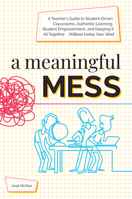 A Meaningful Mess: A Teacher's Guide to Student-Driven Classrooms, Authentic Learning, Student Empowerment, and Keeping It All Together W Cover Image