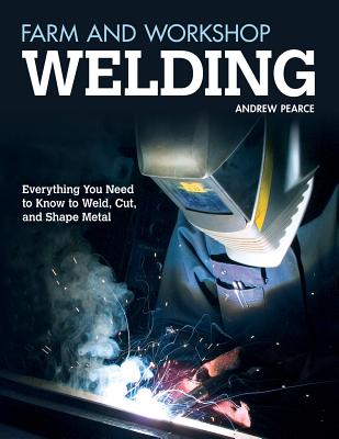 Farm and Workshop Welding: Everything You Need to Know to Weld, Cut, and Shape Metal Cover Image