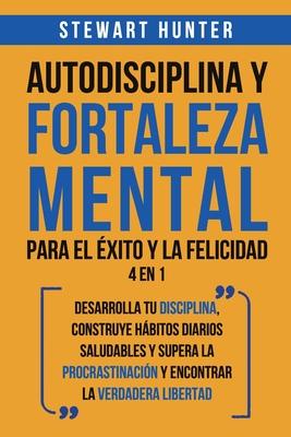 Autodisciplina y Fortaleza Mental Para el Éxito y la Felicidad 2 en 1: Desarrolla tu disciplina, construye hábitos diarios saludables y supera la proc Cover Image