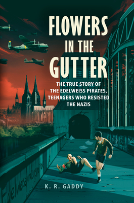 Flowers in the Gutter: The True Story of the Edelweiss Pirates, Teenagers Who Resisted the Nazis Cover Image