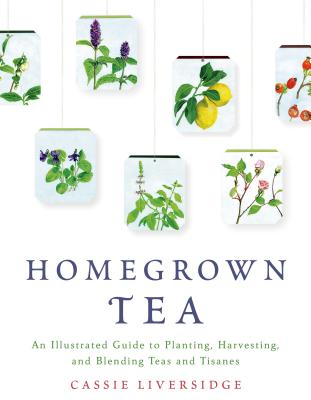 Homegrown Tea: An Illustrated Guide to Planting, Harvesting, and Blending Teas and Tisanes Cover Image