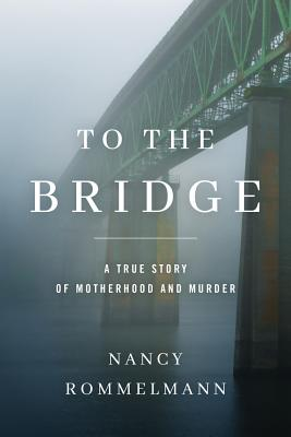 To the Bridge: A True Story of Motherhood and Murder Cover Image