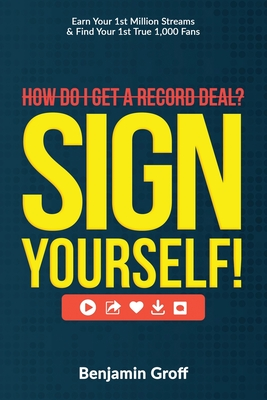 How Do I Get A Record Deal? Sign Yourself!: Earn Your 1st Million Streams & Find Your 1st True 1,000 Fans Cover Image