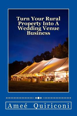 Turn Your Rural Property Into A Wedding Venue Business: A How-to Guide for Earning Thousands Of Dollars From Your Home On Weekends Cover Image