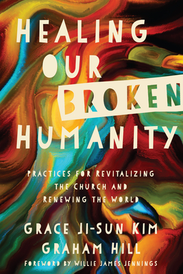 Healing Our Broken Humanity: Practices for Revitalizing the Church and Renewing the World Cover Image