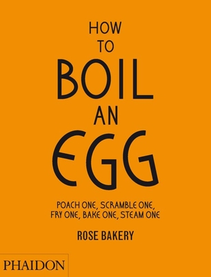 How to Boil an Egg: Poach One, Scramble One, Fry One, Bake One, Steam One Cover Image