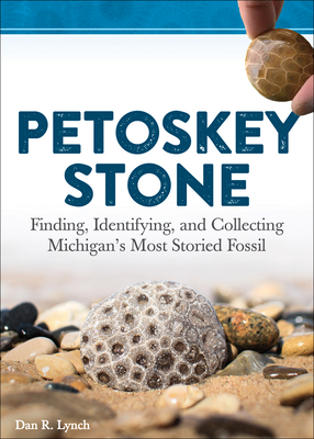 Petoskey Stone: Finding, Identifying, and Collecting Michiganas Most Storied Fossil Cover Image