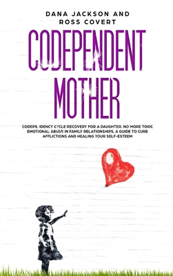 Codependent Mother: Codependency Cycle Recovery for a Daughter. No more Toxic Emotional Abuse in Family Relationships. A Guide to Cure Aff Cover Image