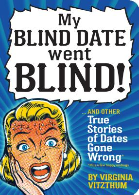 My Blind Date Went Blind!: And Other True Stories of Dates Gone Wrong Cover Image