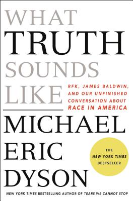What Truth Sounds Like: Robert F. Kennedy, James Baldwin, and Our Unfinished Conversation About Race in America Cover Image