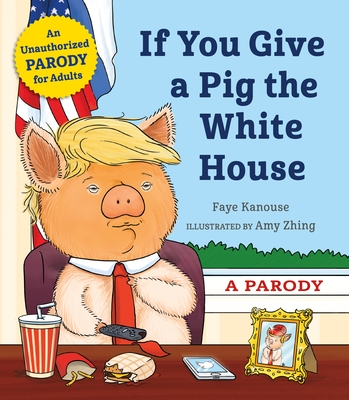 If You Give a Pig the White House: A Parody for Adults Cover Image
