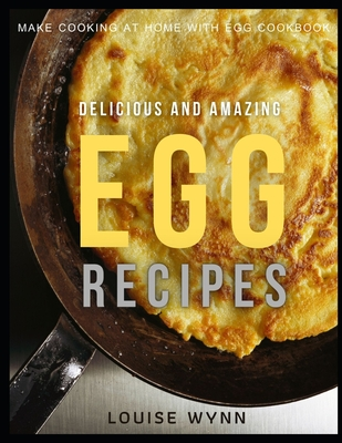 Delicious and Amazing Egg Recipes: Make Cooking at Home with Egg Cookbook Cover Image