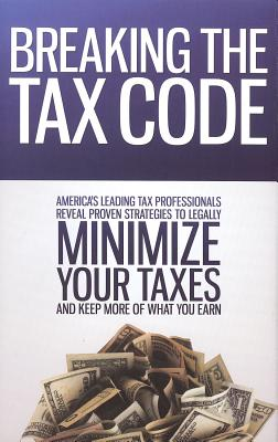 Breaking the Tax Code: America's Leading Tax Professionals Reveal Proven Strategies to Legally Minimize Your Taxes and Keep More of What You Cover Image