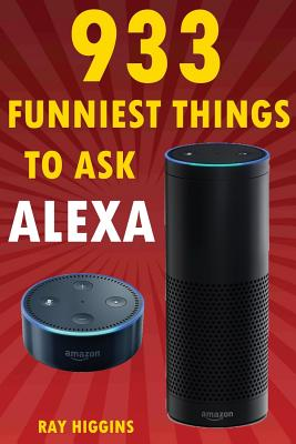 Alexa: 933 Funniest Things to Ask Alexa: (Echo Dot, Amazon Echo Dot, Amazon Echo, Amazon Dot, Alexa) (Funny Stuffs & Videos A Cover Image