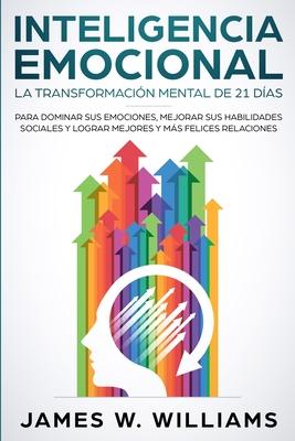 Inteligencia Emocional: La transformación mental de 21 días para dominar sus emociones, mejorar sus habilidades sociales y lograr mejores y má Cover Image