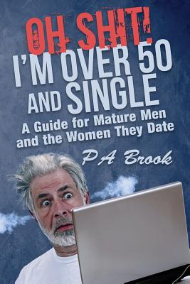 Oh Shit! I'm Over 50 and Single: A Guide for Mature Men and the Women They Date Cover Image