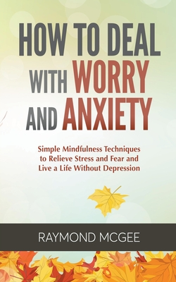 How to Deal with Worry and Anxiety: Simple Mindfulness Techniques to Relieve Stress and Fear and Live a Life Without Depression Cover Image